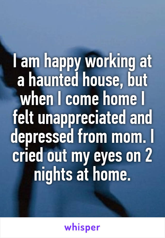 I am happy working at a haunted house, but when I come home I felt unappreciated and depressed from mom. I cried out my eyes on 2 nights at home.