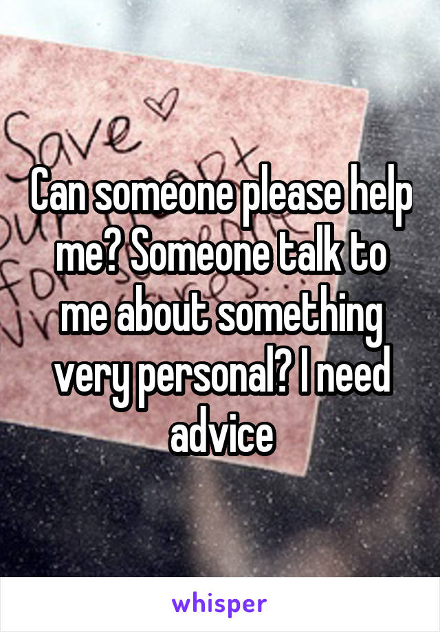 Can someone please help me? Someone talk to me about something very personal? I need advice