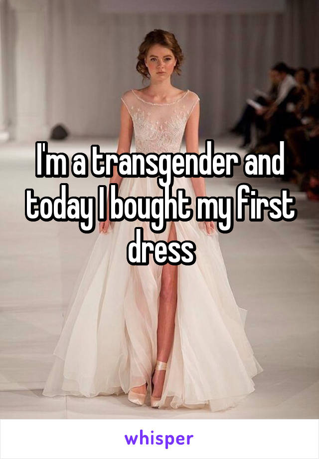 I'm a transgender and today I bought my first dress