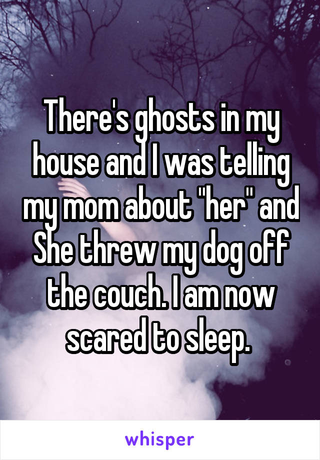 """There's ghosts in my house and I was telling my mom about """"her"""" and She threw my dog off the couch. I am now scared to sleep."""