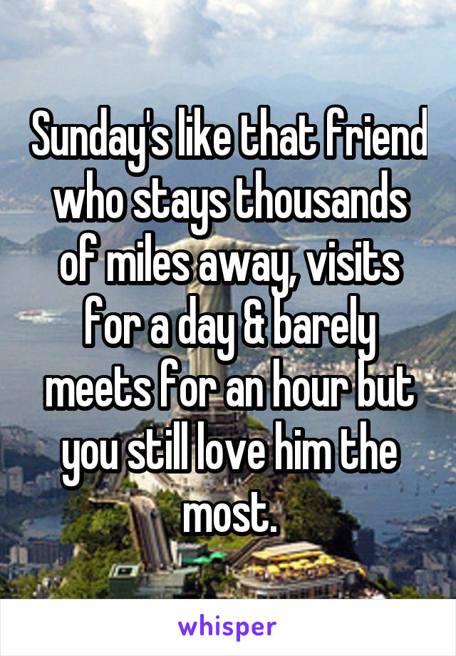 Sunday's like that friend who stays thousands of miles away, visits for a day & barely meets for an hour but you still love him the most.