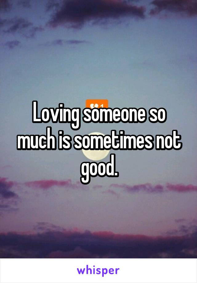 Loving someone so much is sometimes not good.