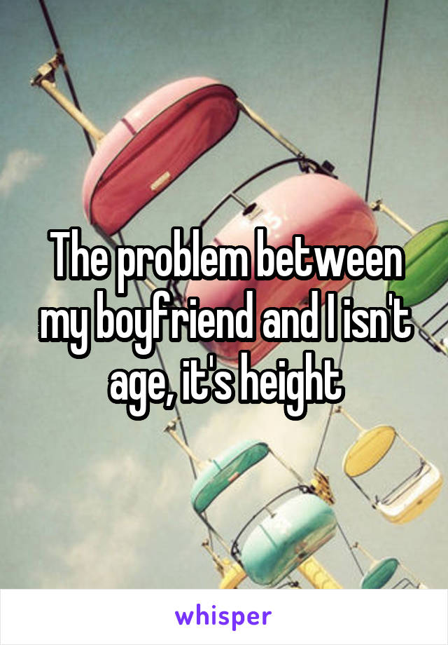 The problem between my boyfriend and I isn't age, it's height