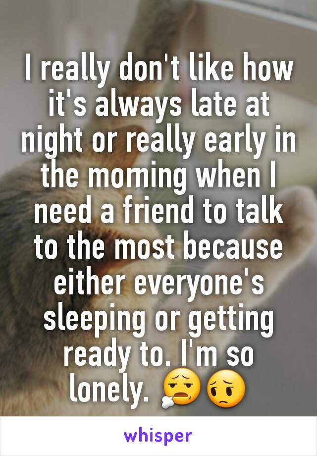 I really don't like how it's always late at night or really early in the morning when I need a friend to talk to the most because either everyone's sleeping or getting ready to. I'm so lonely. 😧😔
