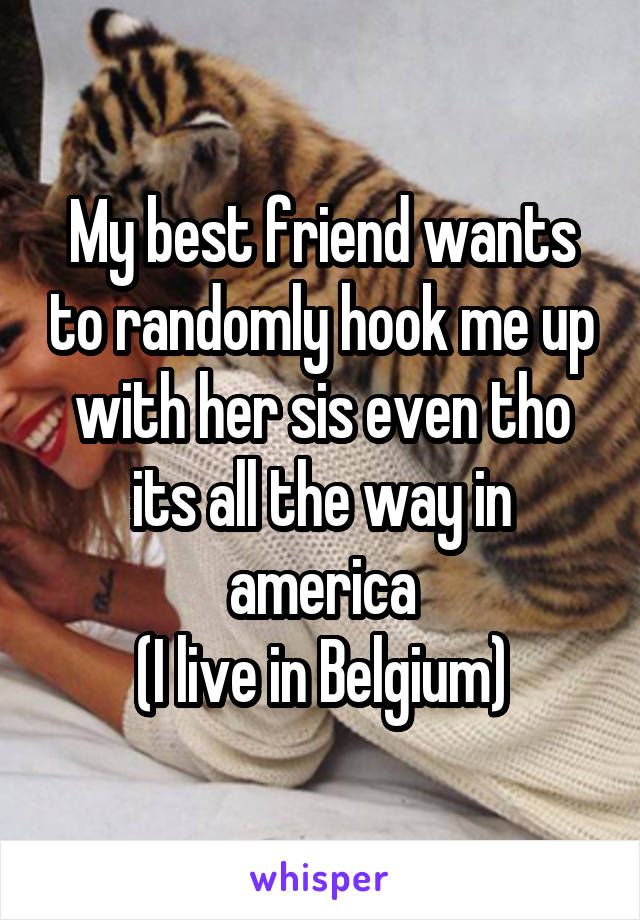 My best friend wants to randomly hook me up with her sis even tho its all the way in america (I live in Belgium)