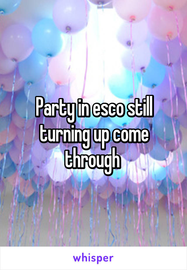 Party in esco still turning up come through