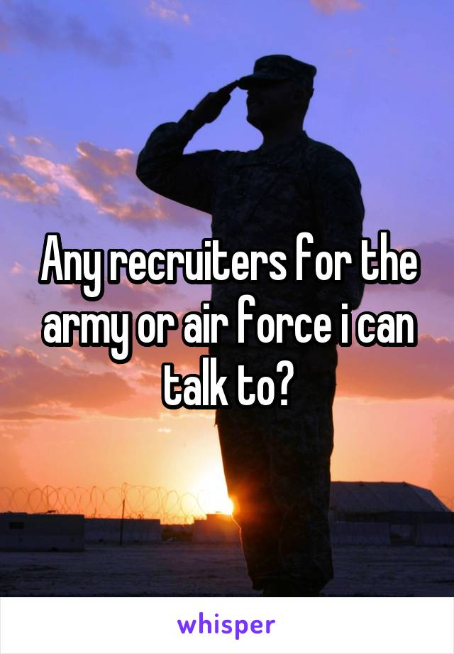 Any recruiters for the army or air force i can talk to?