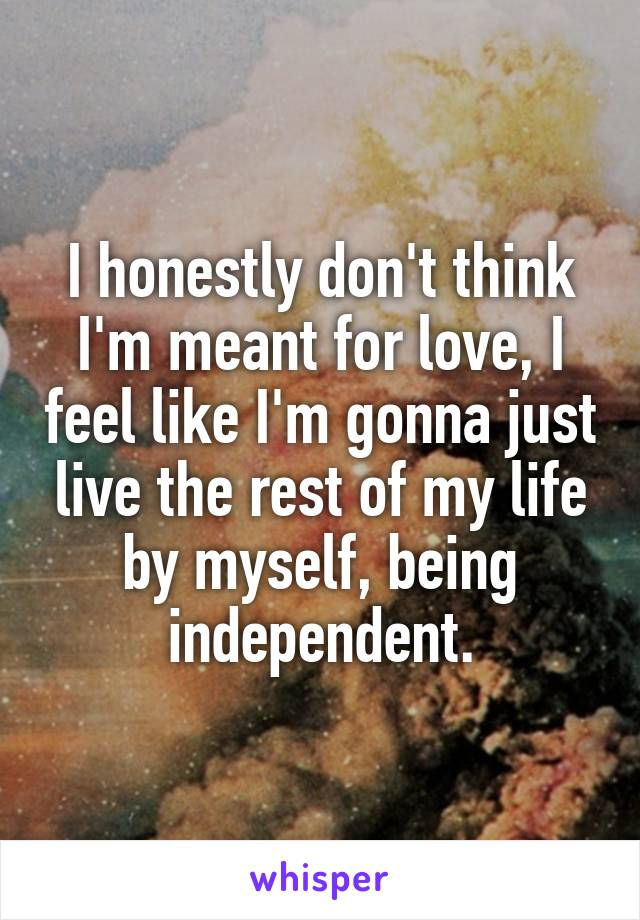 I honestly don't think I'm meant for love, I feel like I'm gonna just live the rest of my life by myself, being independent.