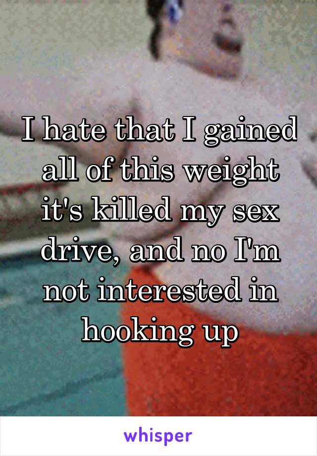 I hate that I gained all of this weight it's killed my sex drive, and no I'm not interested in hooking up