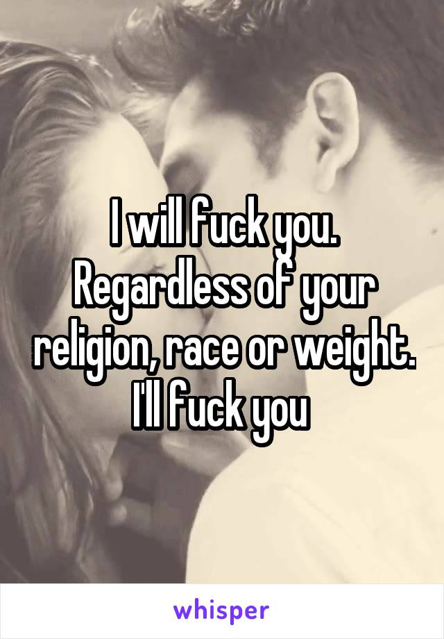 I will fuck you. Regardless of your religion, race or weight. I'll fuck you