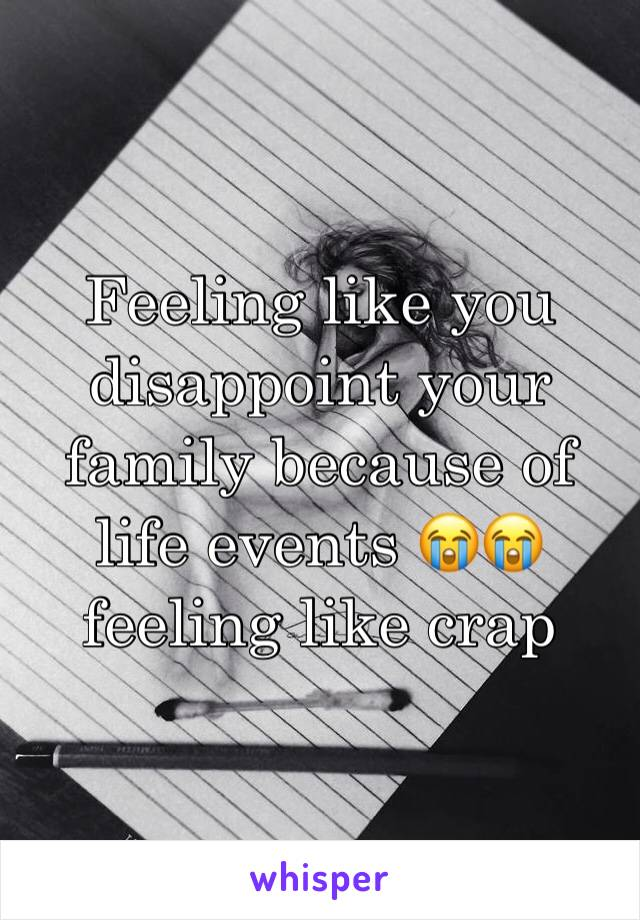 Feeling like you disappoint your family because of life events 😭😭 feeling like crap