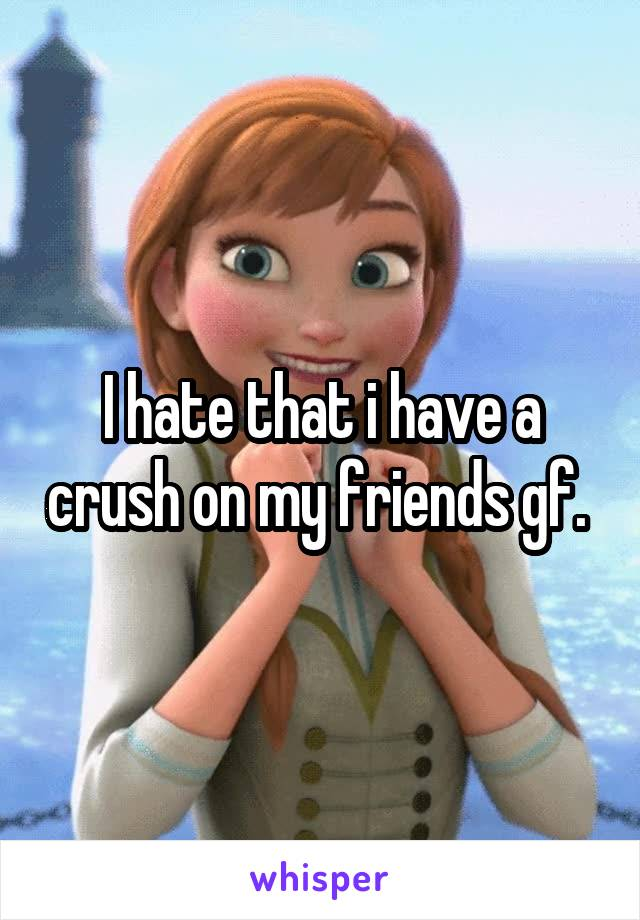 I hate that i have a crush on my friends gf.