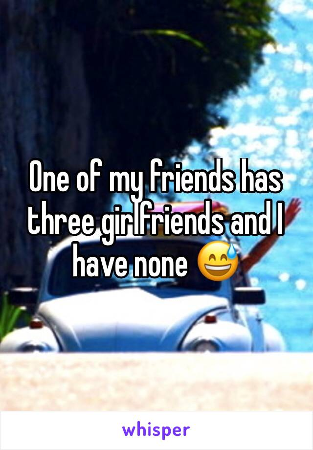 One of my friends has three girlfriends and I have none 😅