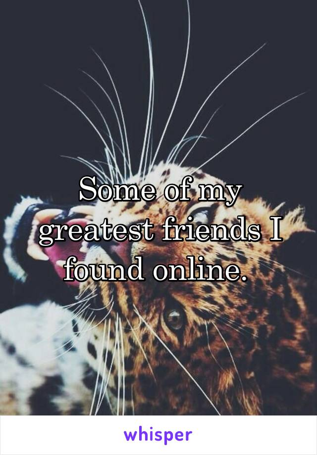Some of my greatest friends I found online.