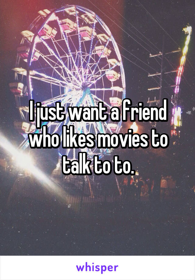 I just want a friend who likes movies to talk to to.
