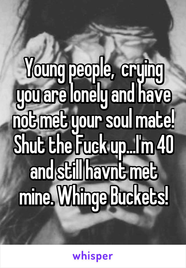 Young people,  crying you are lonely and have not met your soul mate! Shut the Fuck up...I'm 40 and still havnt met mine. Whinge Buckets!