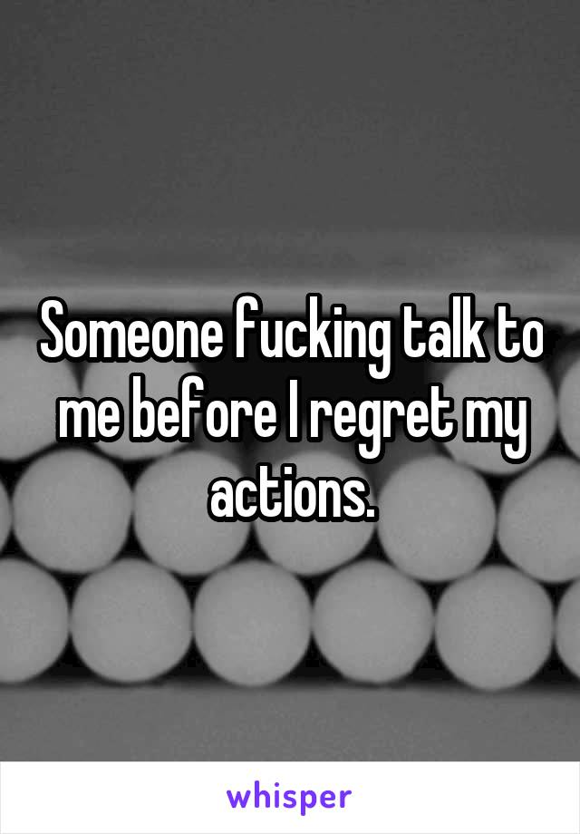 Someone fucking talk to me before I regret my actions.
