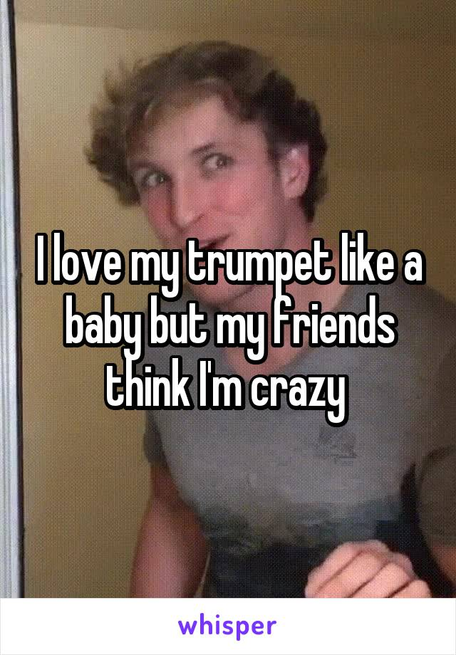 I love my trumpet like a baby but my friends think I'm crazy