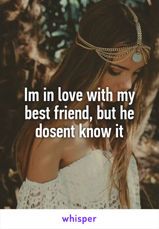 Im in love with my best friend, but he dosent know it