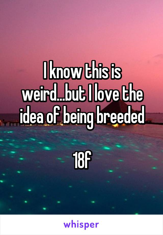 I know this is weird...but I love the idea of being breeded  18f