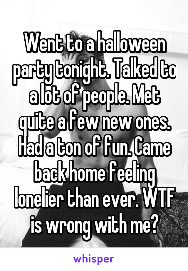 Went to a halloween party tonight. Talked to a lot of people. Met quite a few new ones. Had a ton of fun. Came back home feeling lonelier than ever. WTF is wrong with me?