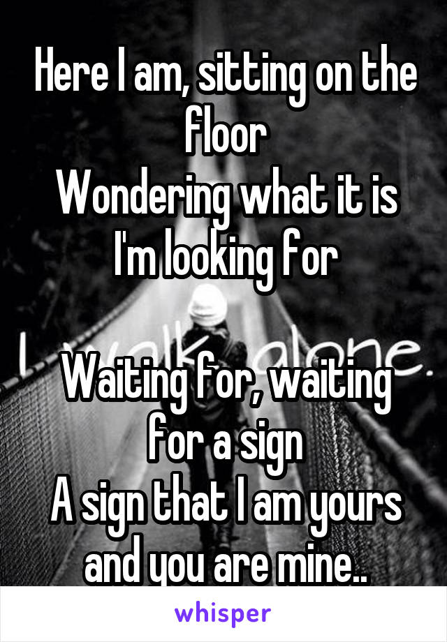 Here I am, sitting on the floor Wondering what it is I'm looking for  Waiting for, waiting for a sign A sign that I am yours and you are mine..