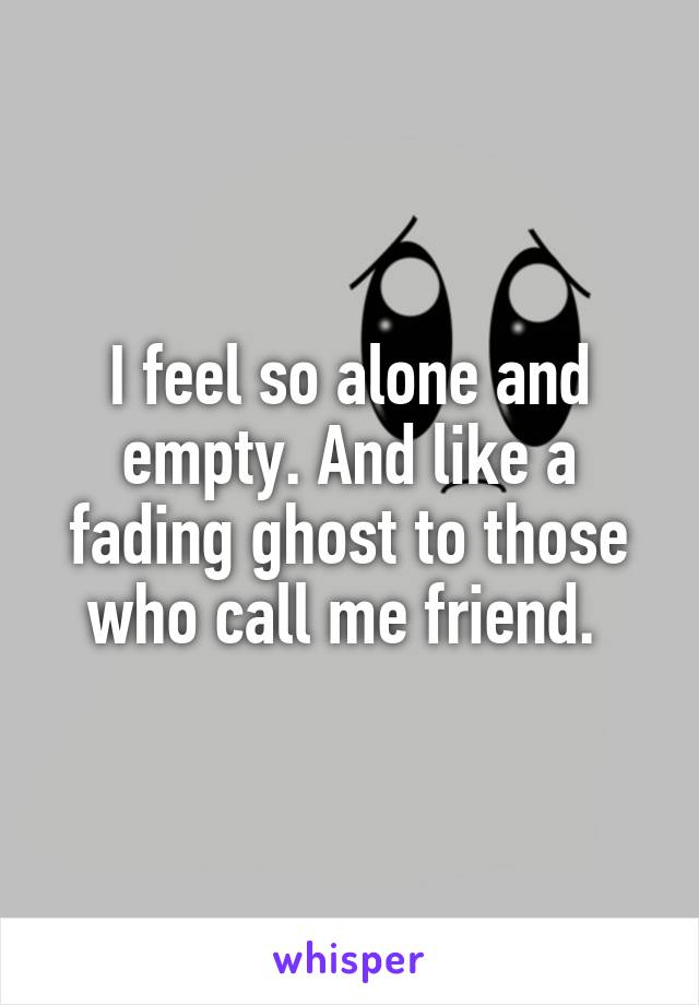 I feel so alone and empty. And like a fading ghost to those who call me friend.