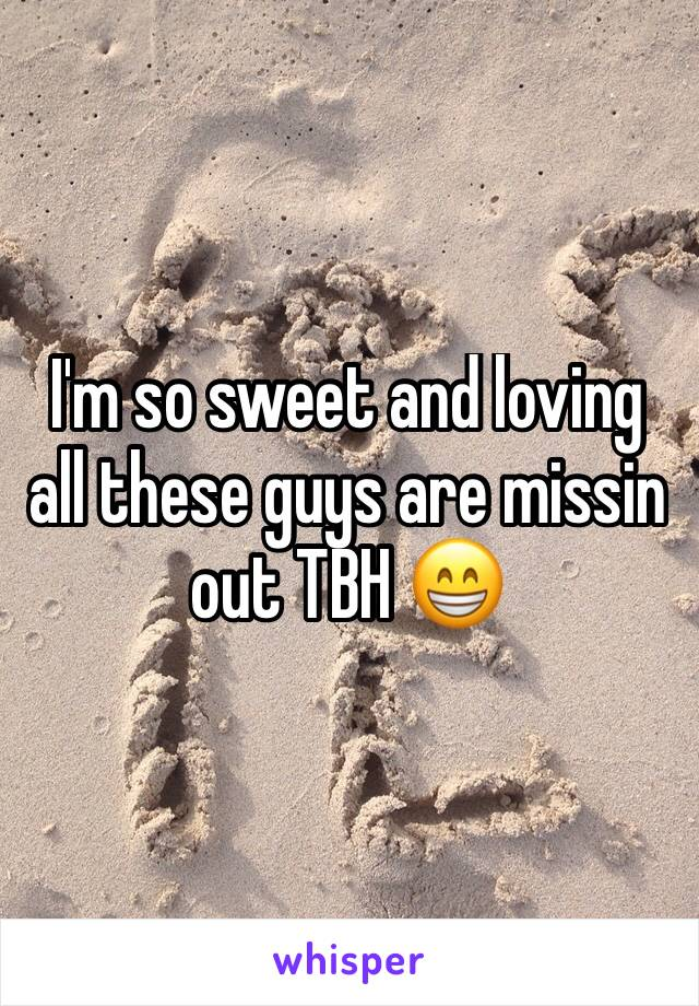 I'm so sweet and loving all these guys are missin out TBH 😁
