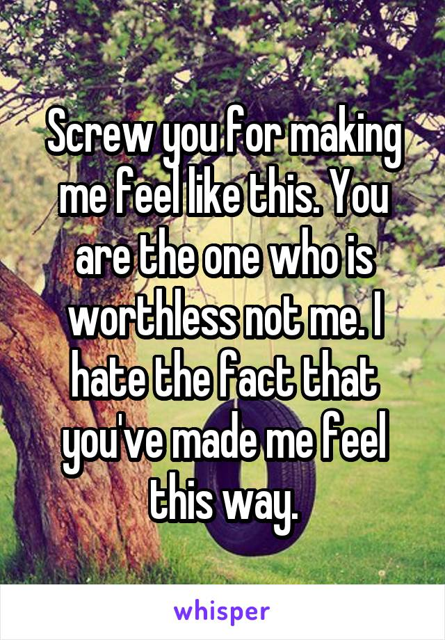 Screw you for making me feel like this. You are the one who is worthless not me. I hate the fact that you've made me feel this way.