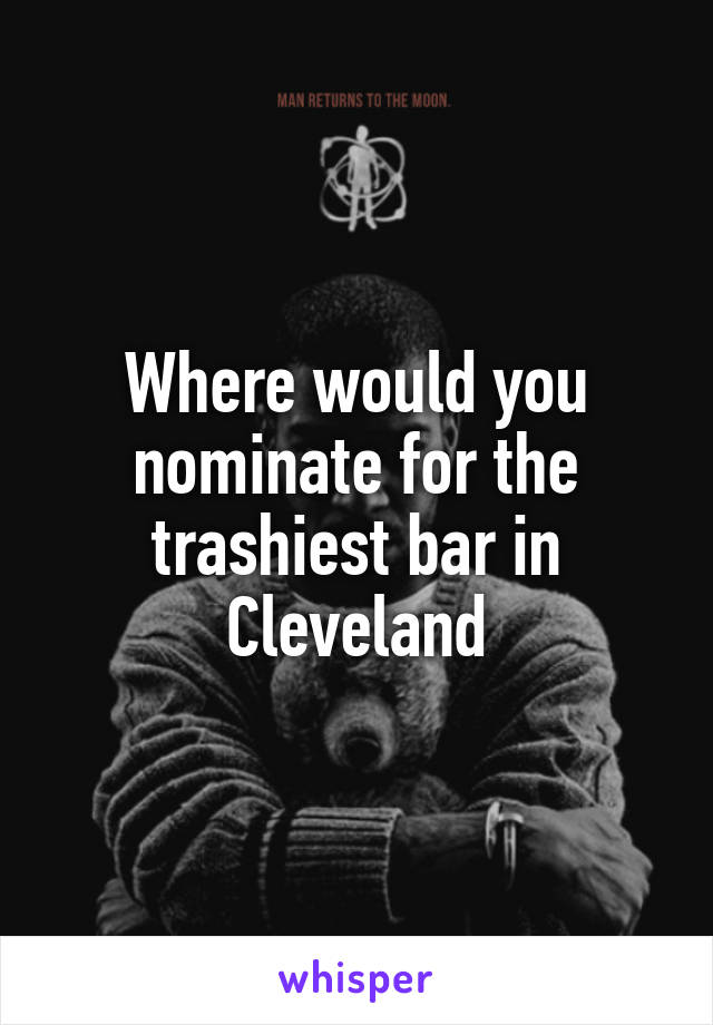 Where would you nominate for the trashiest bar in Cleveland