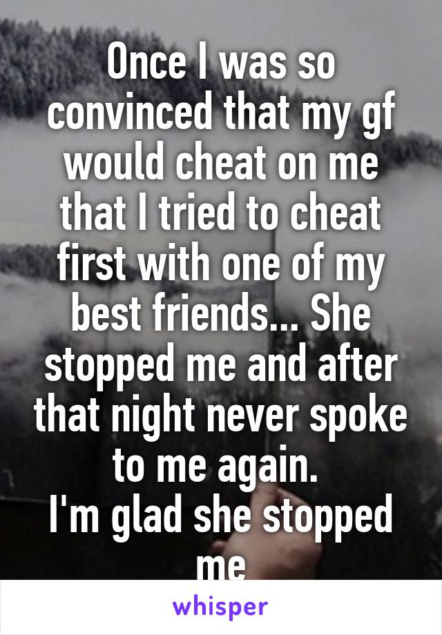 Once I was so convinced that my gf would cheat on me that I tried to cheat first with one of my best friends... She stopped me and after that night never spoke to me again.  I'm glad she stopped me