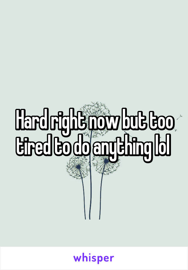 Hard right now but too tired to do anything lol