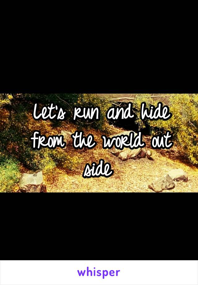 Let's run and hide from the world out side