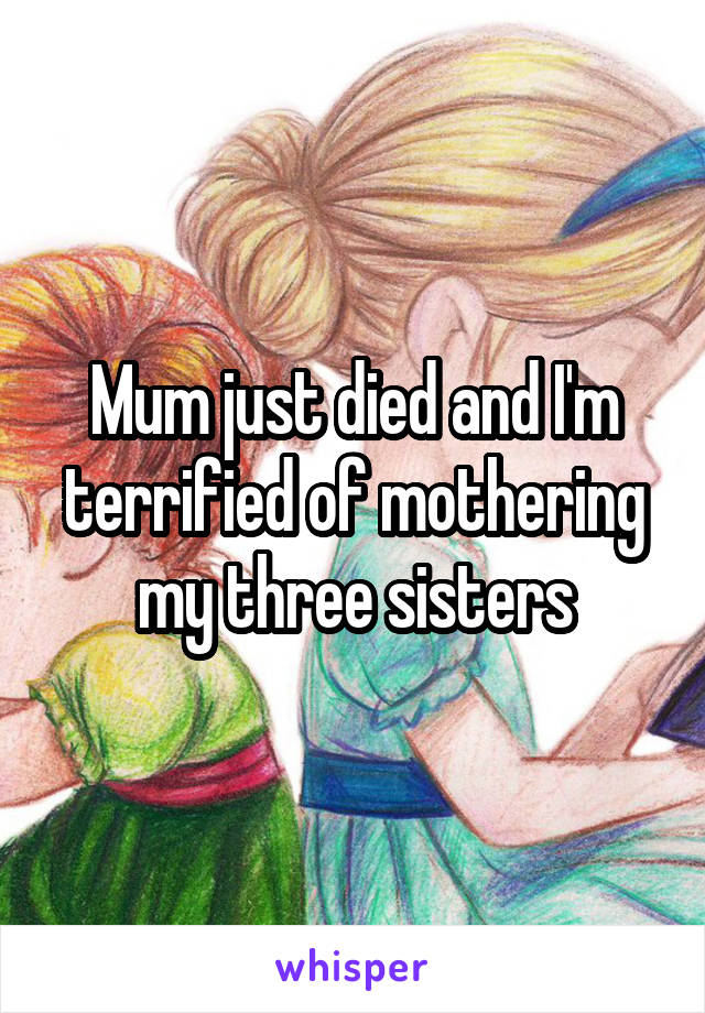 Mum just died and I'm terrified of mothering my three sisters