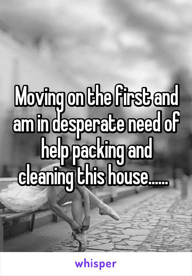 Moving on the first and am in desperate need of help packing and cleaning this house......