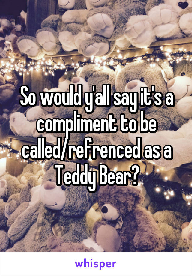 So would y'all say it's a compliment to be called/refrenced as a Teddy Bear?