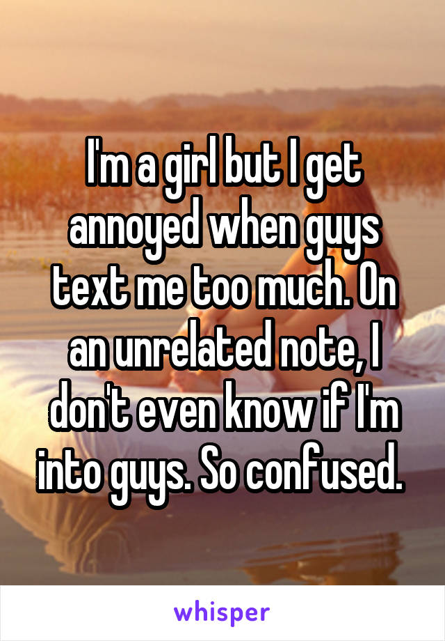 I'm a girl but I get annoyed when guys text me too much. On an unrelated note, I don't even know if I'm into guys. So confused.