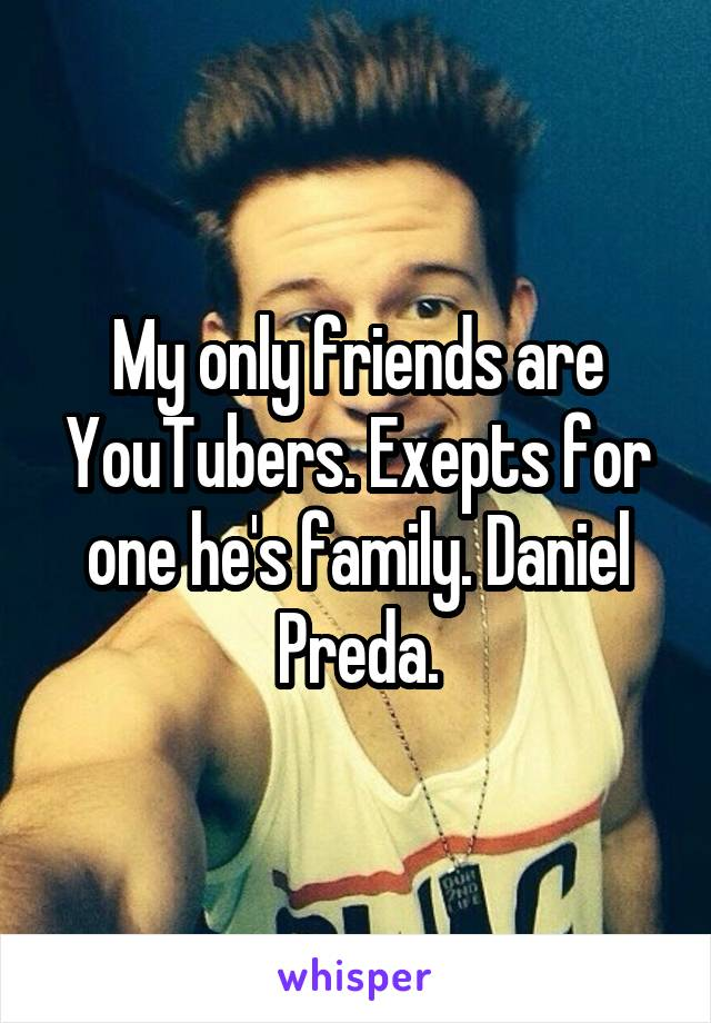 My only friends are YouTubers. Exepts for one he's family. Daniel Preda.