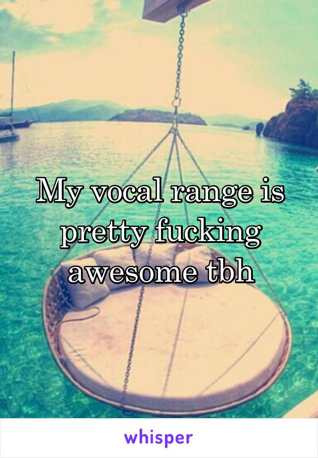My vocal range is pretty fucking awesome tbh