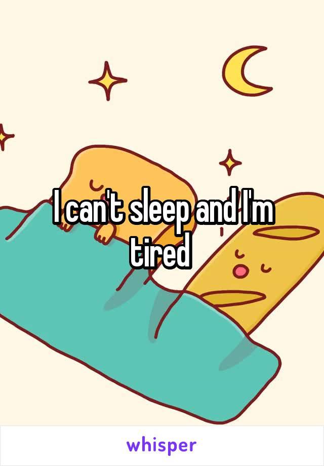 I can't sleep and I'm tired