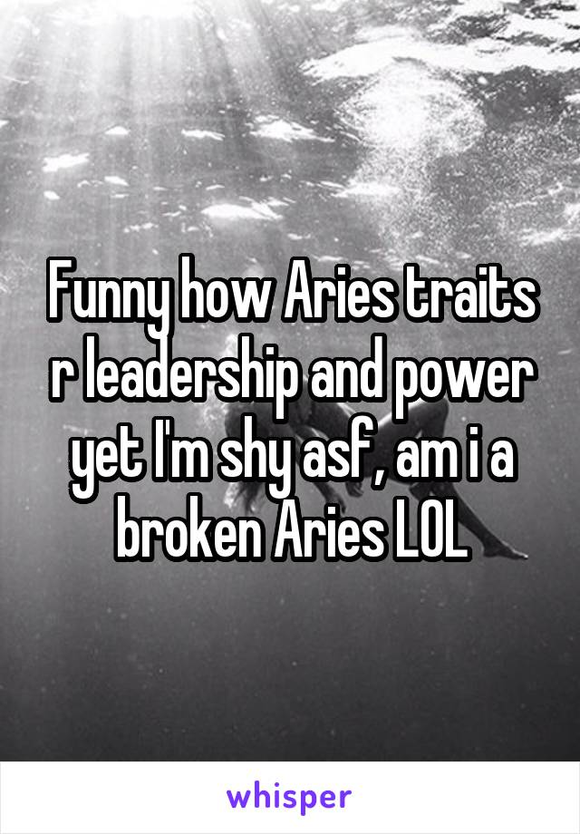 Funny how Aries traits r leadership and power yet I'm shy asf, am i a broken Aries LOL