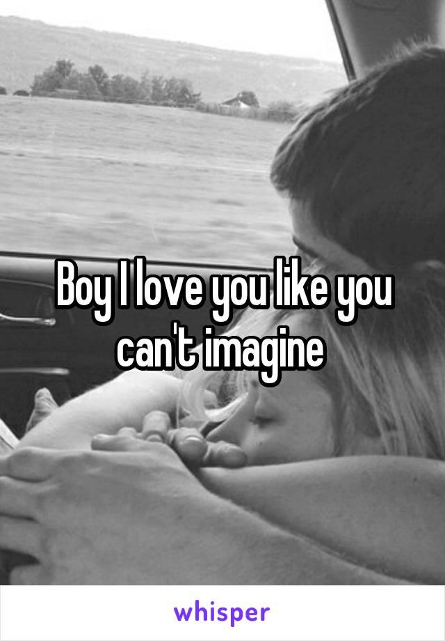 Boy I love you like you can't imagine