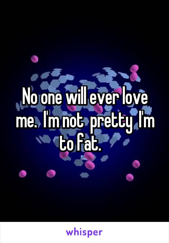 No one will ever love me.  I'm not  pretty  I'm to fat.