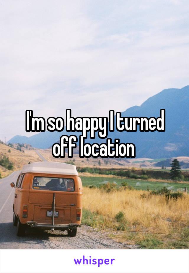 I'm so happy I turned off location