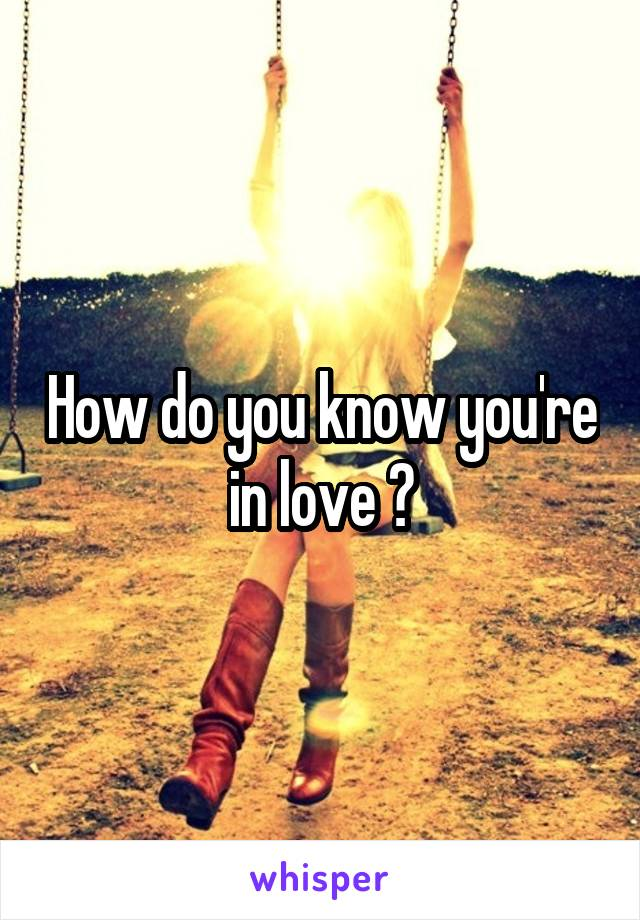 How do you know you're in love ?