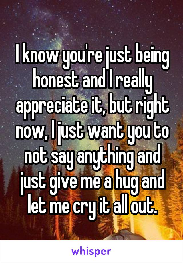 I know you're just being honest and I really appreciate it, but right now, I just want you to not say anything and just give me a hug and let me cry it all out.