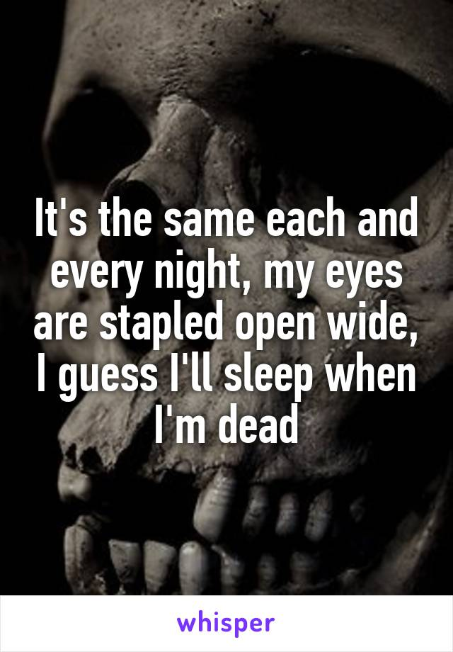 It's the same each and every night, my eyes are stapled open wide, I guess I'll sleep when I'm dead