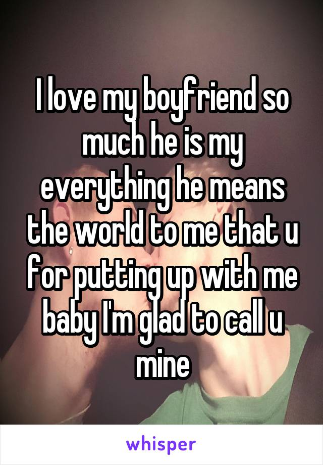 I love my boyfriend so much he is my everything he means the world to me that u for putting up with me baby I'm glad to call u mine
