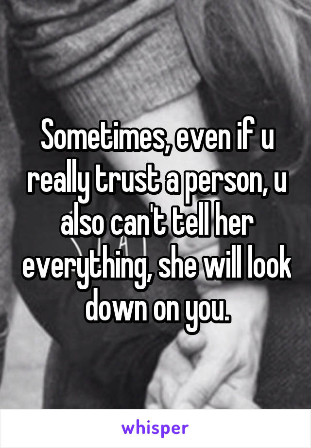 Sometimes, even if u really trust a person, u also can't tell her everything, she will look down on you.