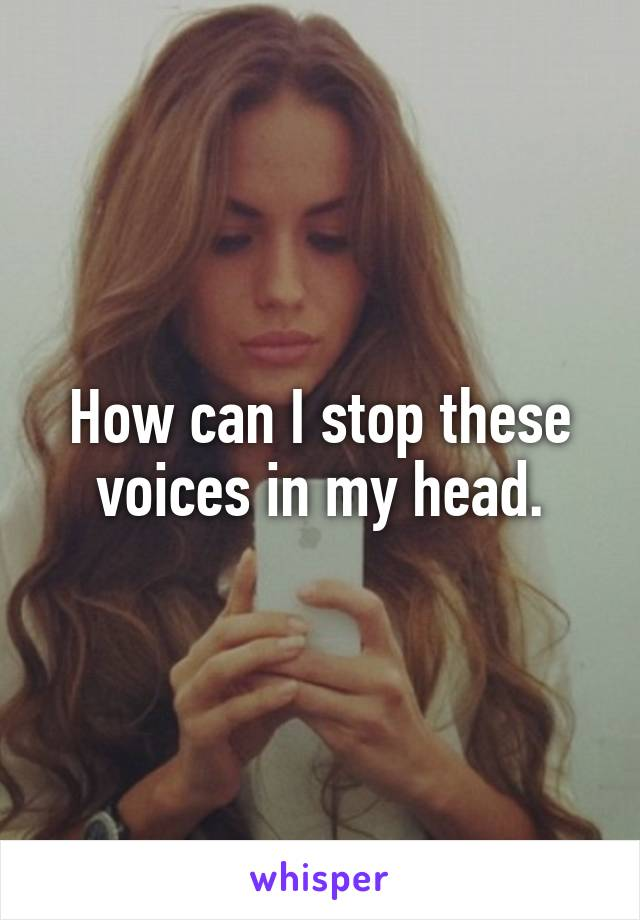 How can I stop these voices in my head.